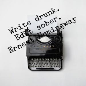 """Write drunk. Edit sober."" Ernest Hemingway"